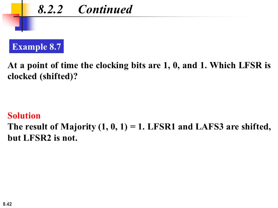 8.2.2 Continued Example 8.7. At a point of time the clocking bits are 1, 0, and 1. Which LFSR is clocked (shifted)