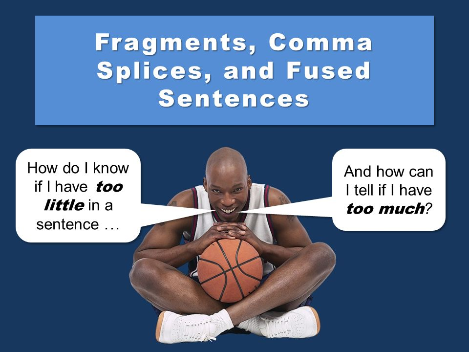 Fragments, Comma Splices, and Fused Sentences
