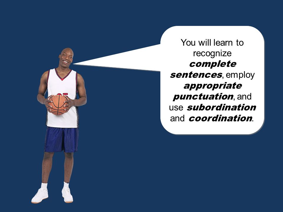 You will learn to recognize complete sentences, employ appropriate punctuation, and use subordination and coordination.