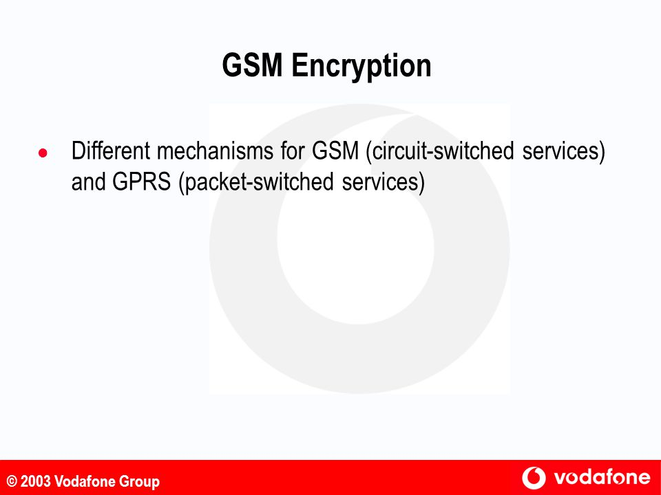 GSM Encryption Different mechanisms for GSM (circuit-switched services) and GPRS (packet-switched services)