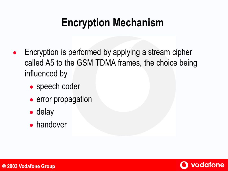 Encryption Mechanism Encryption is performed by applying a stream cipher called A5 to the GSM TDMA frames, the choice being influenced by.