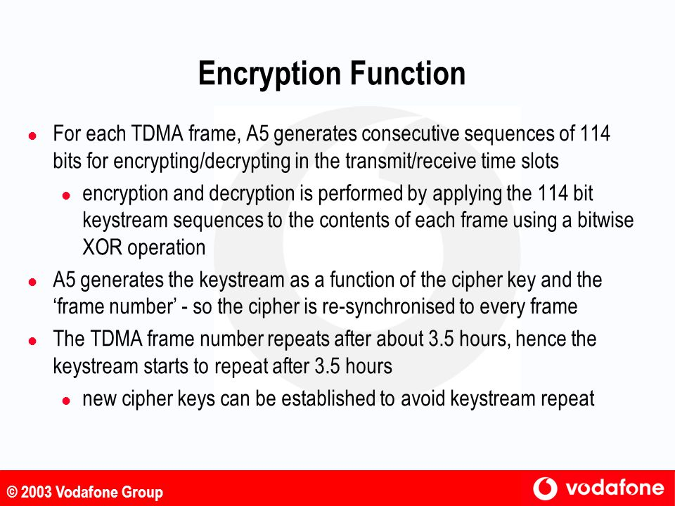 Encryption Function For each TDMA frame, A5 generates consecutive sequences of 114 bits for encrypting/decrypting in the transmit/receive time slots.