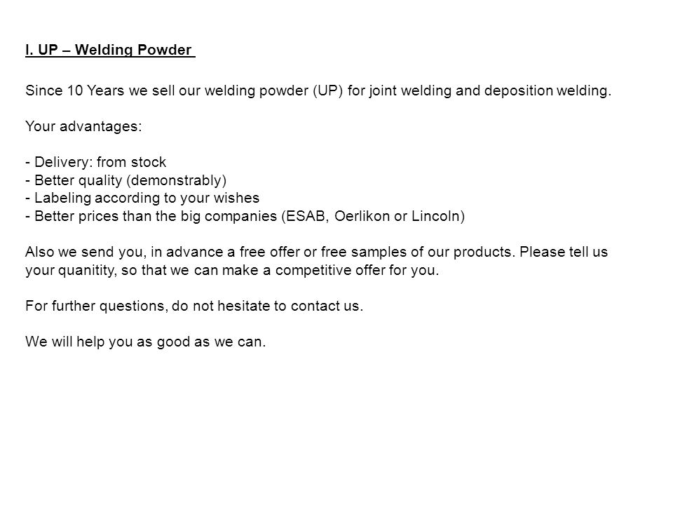 I. UP – Welding Powder Since 10 Years we sell our welding powder (UP) for joint welding and deposition welding.