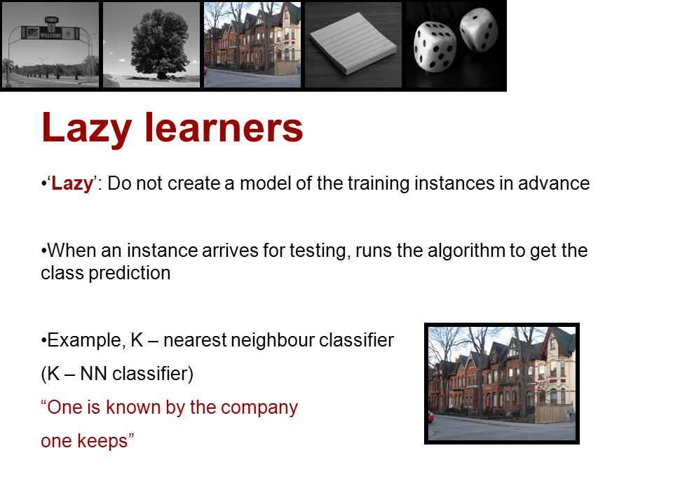 Lazy learners 'Lazy': Do not create a model of the training instances in advance.