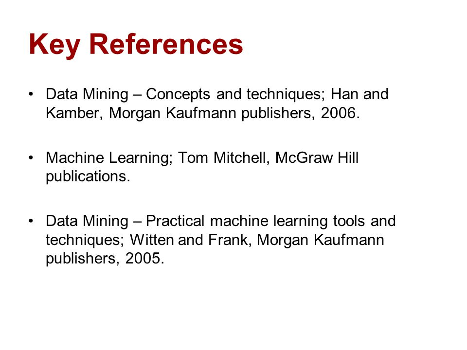 Key References Data Mining – Concepts and techniques; Han and Kamber, Morgan Kaufmann publishers, 2006.