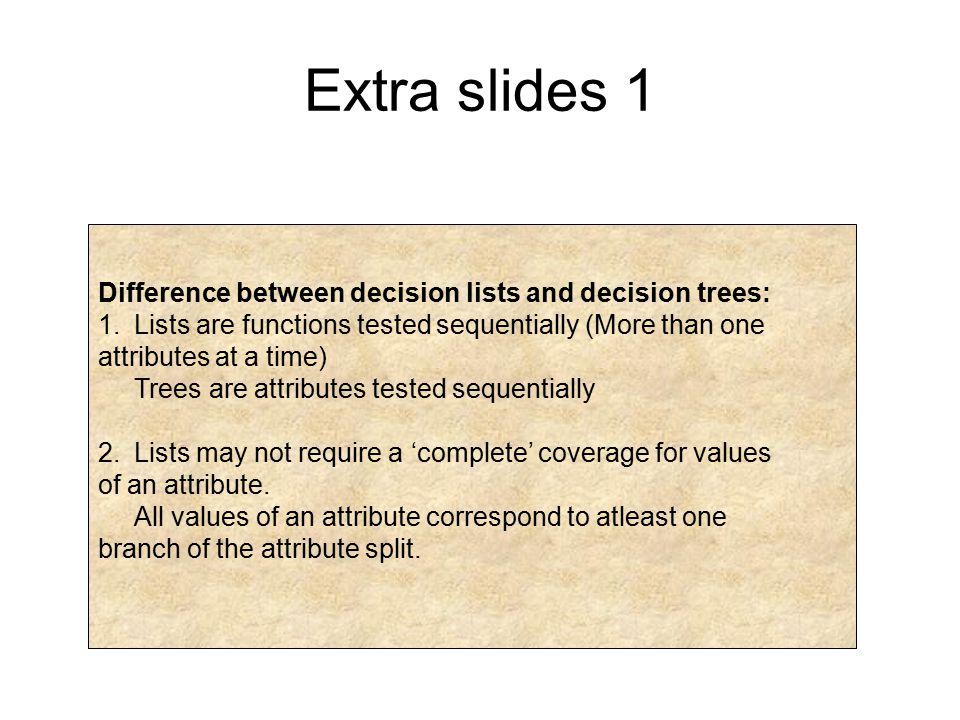 Extra slides 1 Difference between decision lists and decision trees: