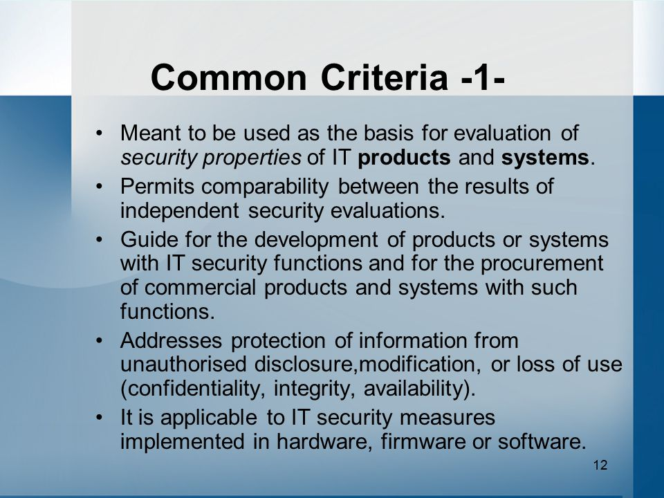 Common Criteria -1- Meant to be used as the basis for evaluation of security properties of IT products and systems.