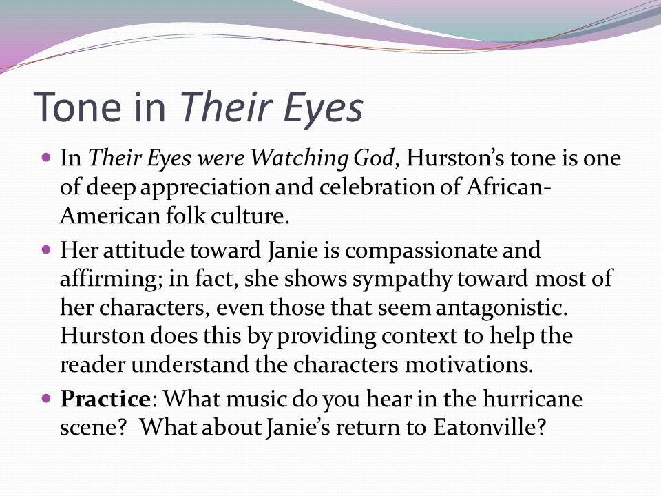 Tone in Their Eyes In Their Eyes were Watching God, Hurston's tone is one of deep appreciation and celebration of African-American folk culture.