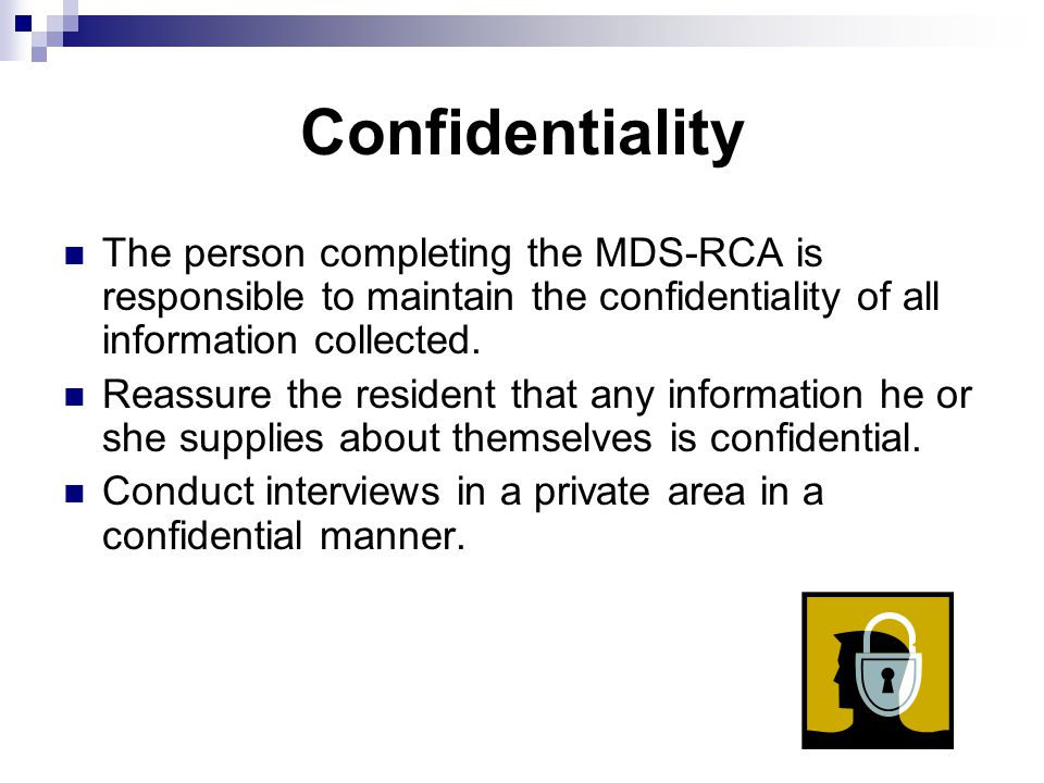 Confidentiality The person completing the MDS-RCA is responsible to maintain the confidentiality of all information collected.