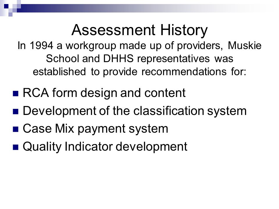 Assessment History In 1994 a workgroup made up of providers, Muskie School and DHHS representatives was established to provide recommendations for: