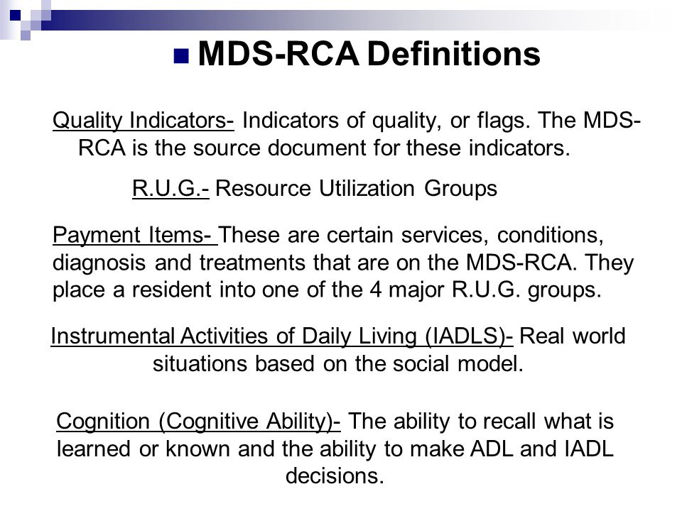 MDS-RCA Definitions Quality Indicators- Indicators of quality, or flags. The MDS-RCA is the source document for these indicators.