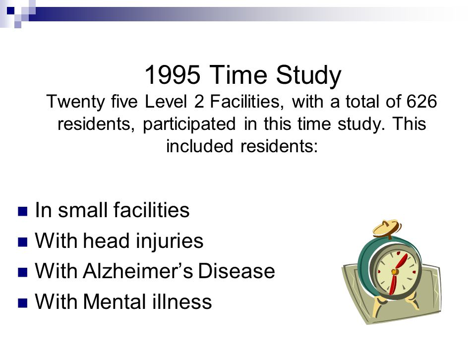 1995 Time Study Twenty five Level 2 Facilities, with a total of 626 residents, participated in this time study. This included residents: