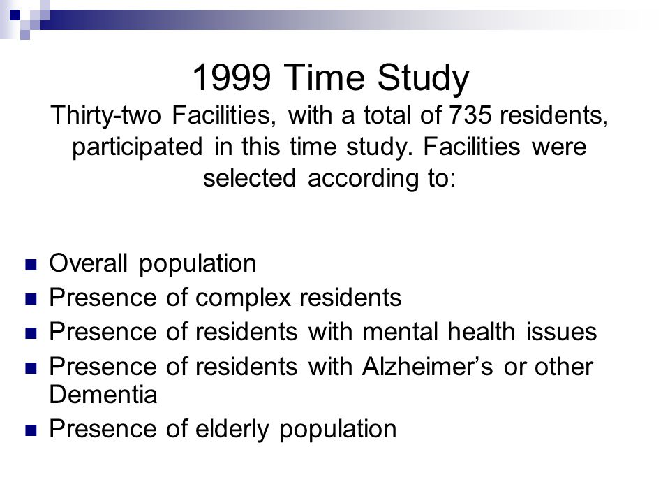 1999 Time Study Thirty-two Facilities, with a total of 735 residents, participated in this time study. Facilities were selected according to: