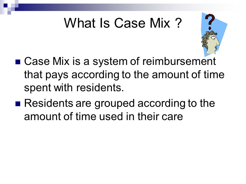What Is Case Mix Case Mix is a system of reimbursement that pays according to the amount of time spent with residents.