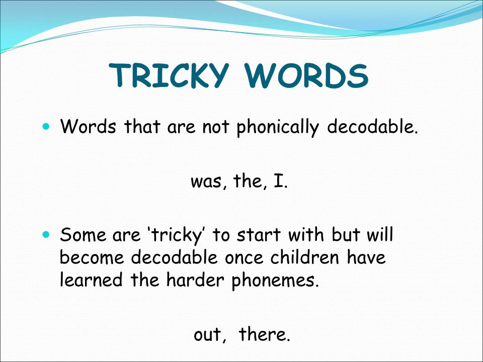 TRICKY WORDS Words that are not phonically decodable. was, the, I.