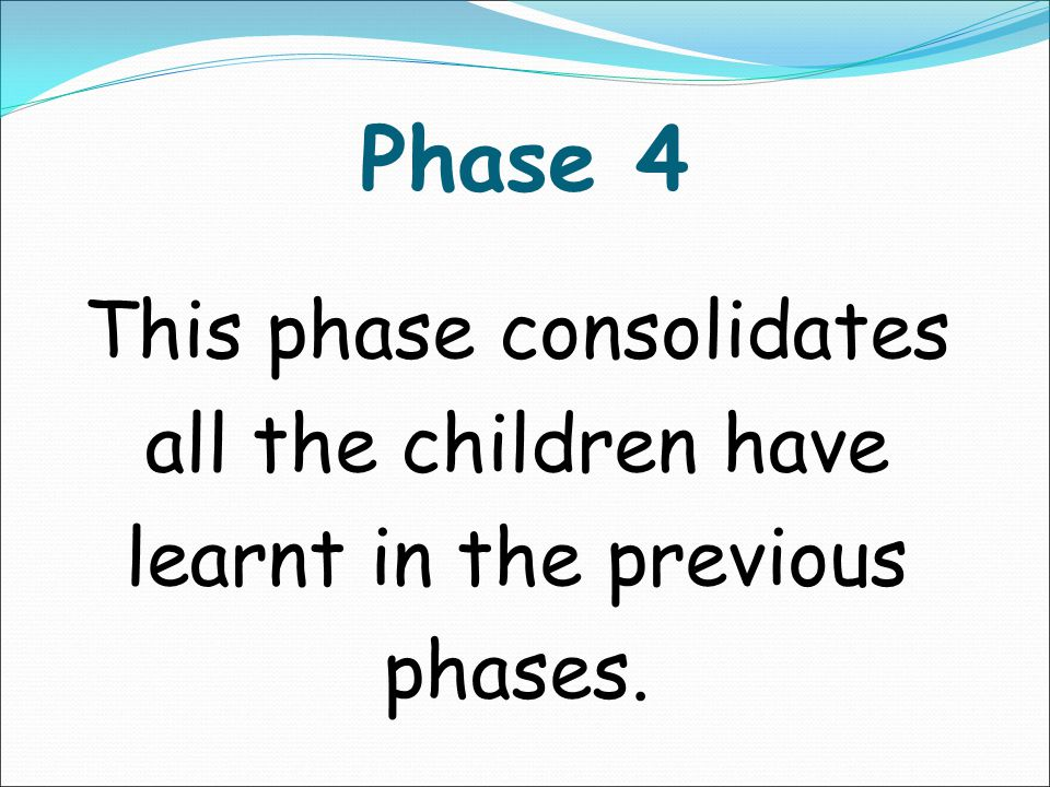 Phase 4 This phase consolidates all the children have learnt in the previous phases.
