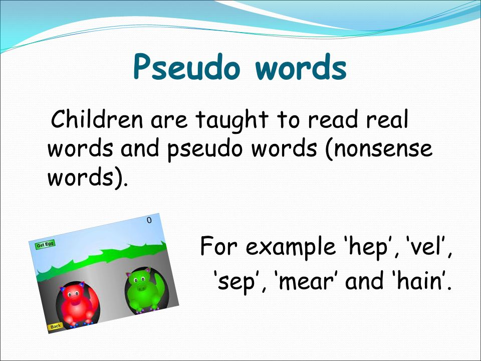 Pseudo words Children are taught to read real words and pseudo words (nonsense words).