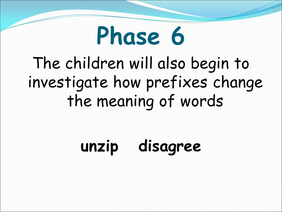 Phase 6 The children will also begin to investigate how prefixes change the meaning of words. unzip disagree.