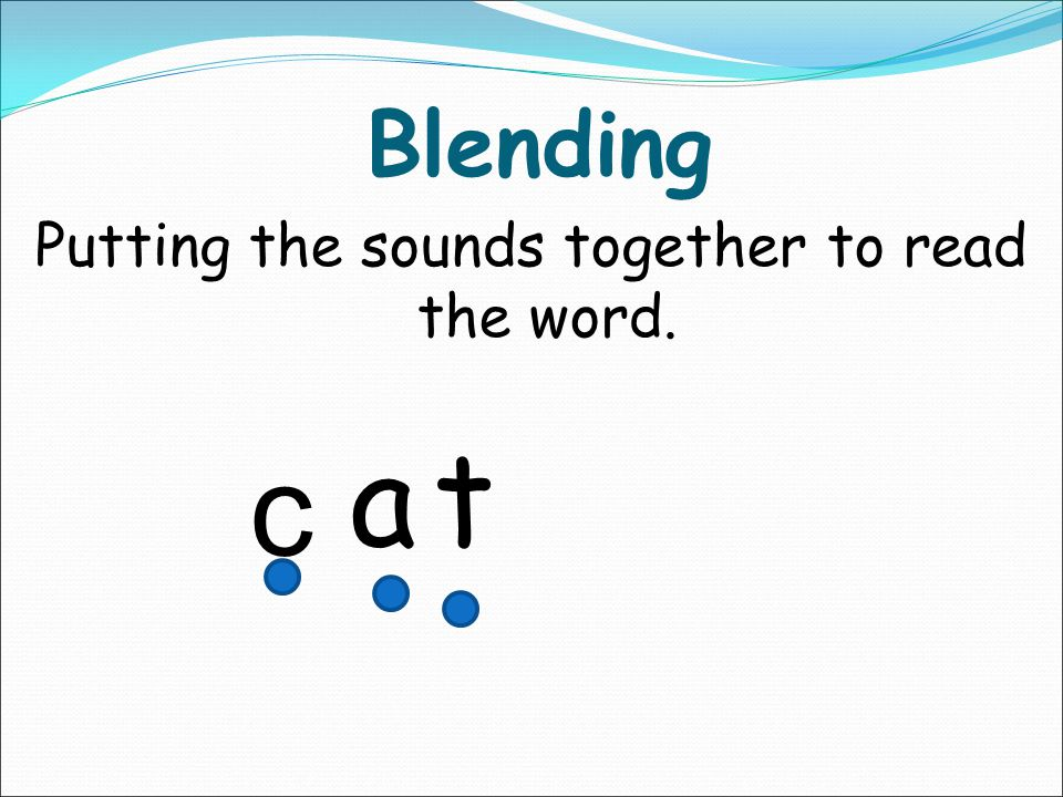 Putting the sounds together to read the word.