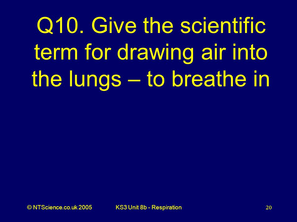 Q10. Give the scientific term for drawing air into the lungs – to breathe in