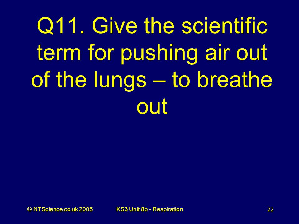 Q11. Give the scientific term for pushing air out of the lungs – to breathe out