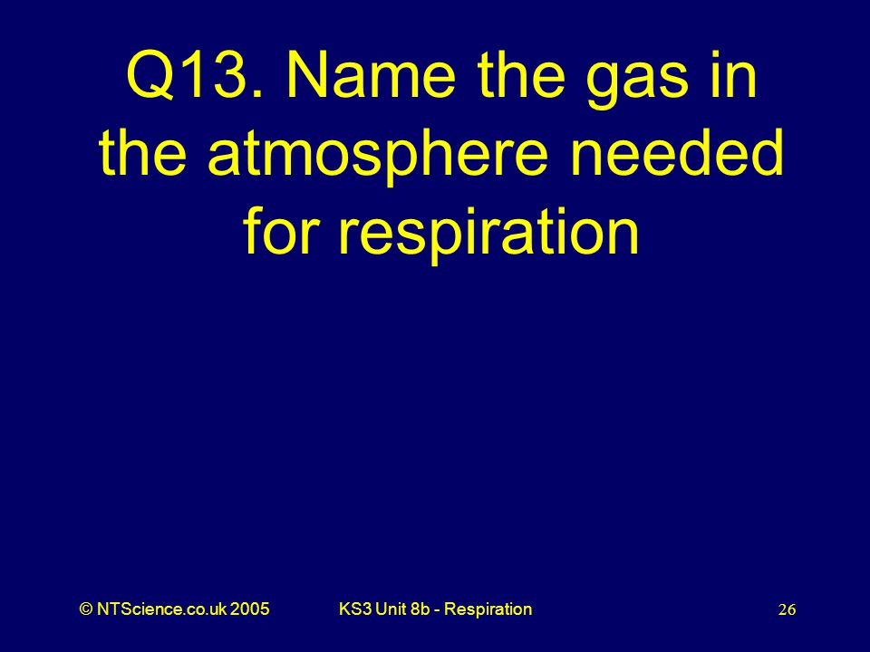 Q13. Name the gas in the atmosphere needed for respiration