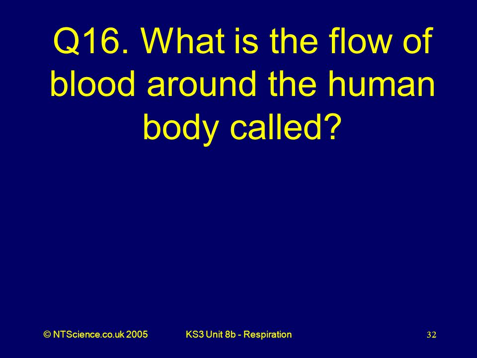 Q16. What is the flow of blood around the human body called