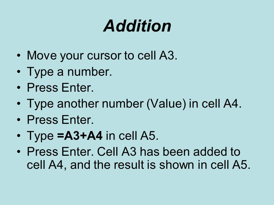 Addition Move your cursor to cell A3. Type a number. Press Enter.