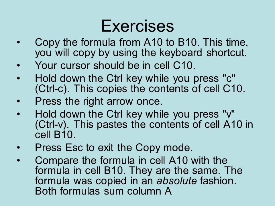 Exercises Copy the formula from A10 to B10. This time, you will copy by using the keyboard shortcut.