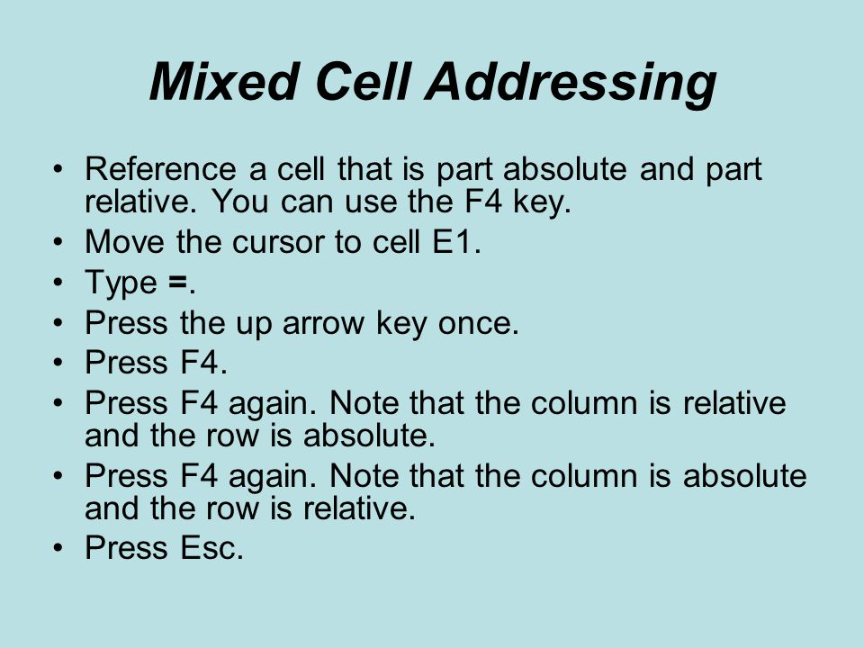 Mixed Cell Addressing Reference a cell that is part absolute and part relative. You can use the F4 key.