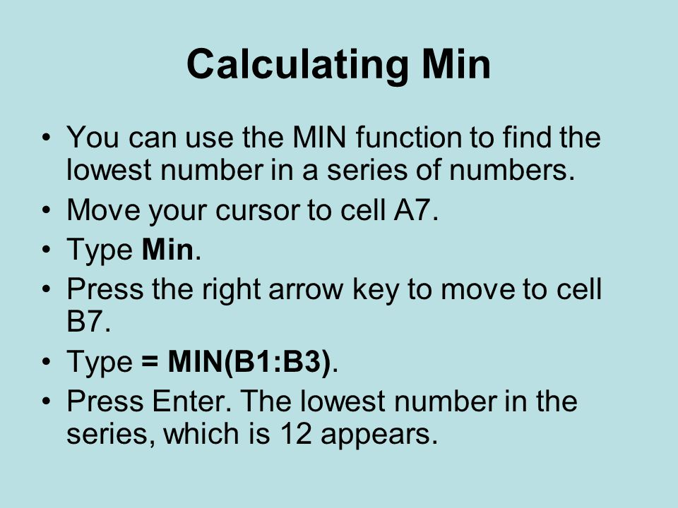 Calculating Min You can use the MIN function to find the lowest number in a series of numbers. Move your cursor to cell A7.