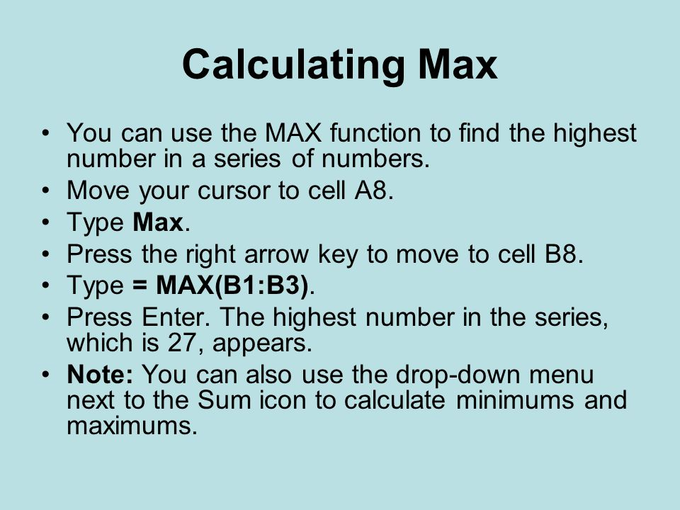 Calculating Max You can use the MAX function to find the highest number in a series of numbers. Move your cursor to cell A8.