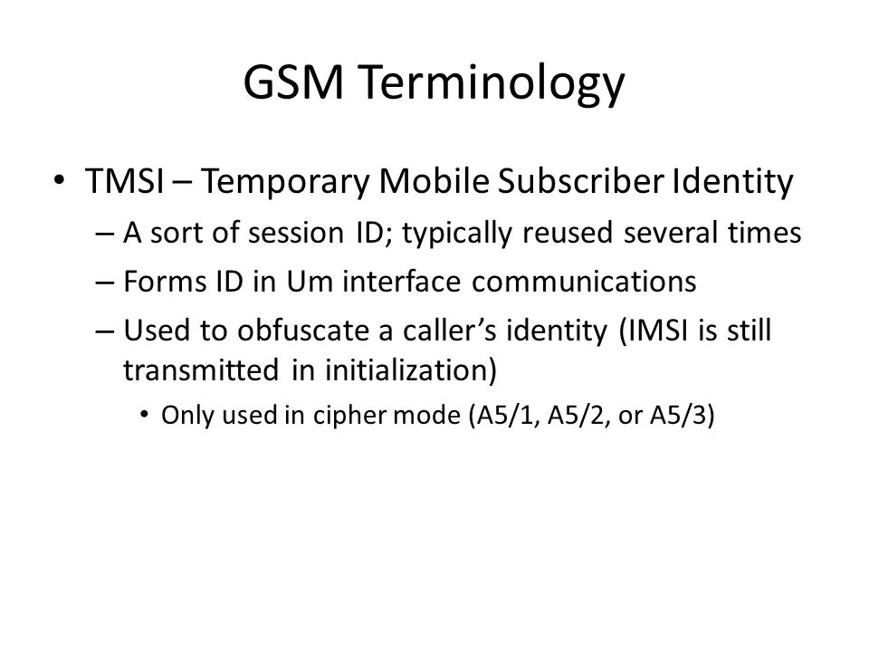 GSM Terminology TMSI – Temporary Mobile Subscriber Identity