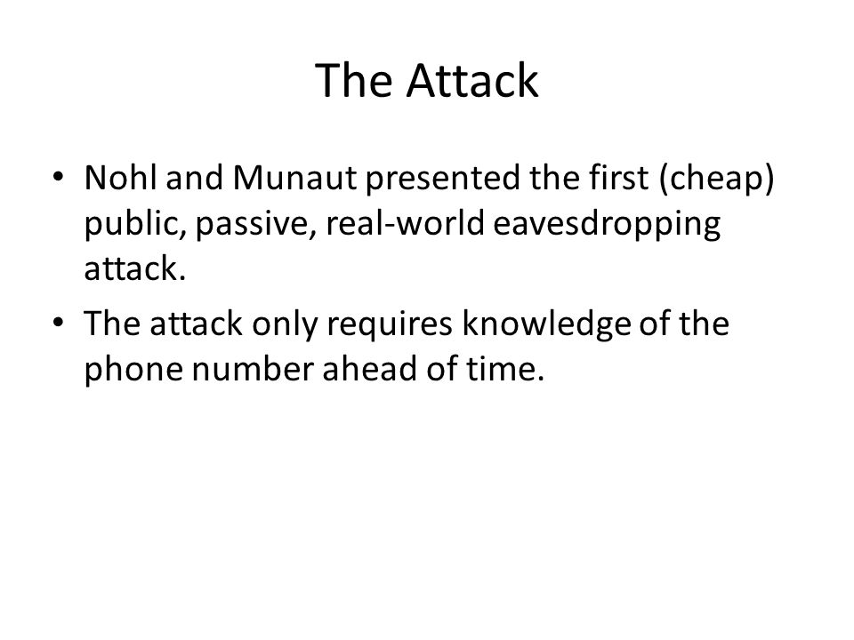 The Attack Nohl and Munaut presented the first (cheap) public, passive, real-world eavesdropping attack.