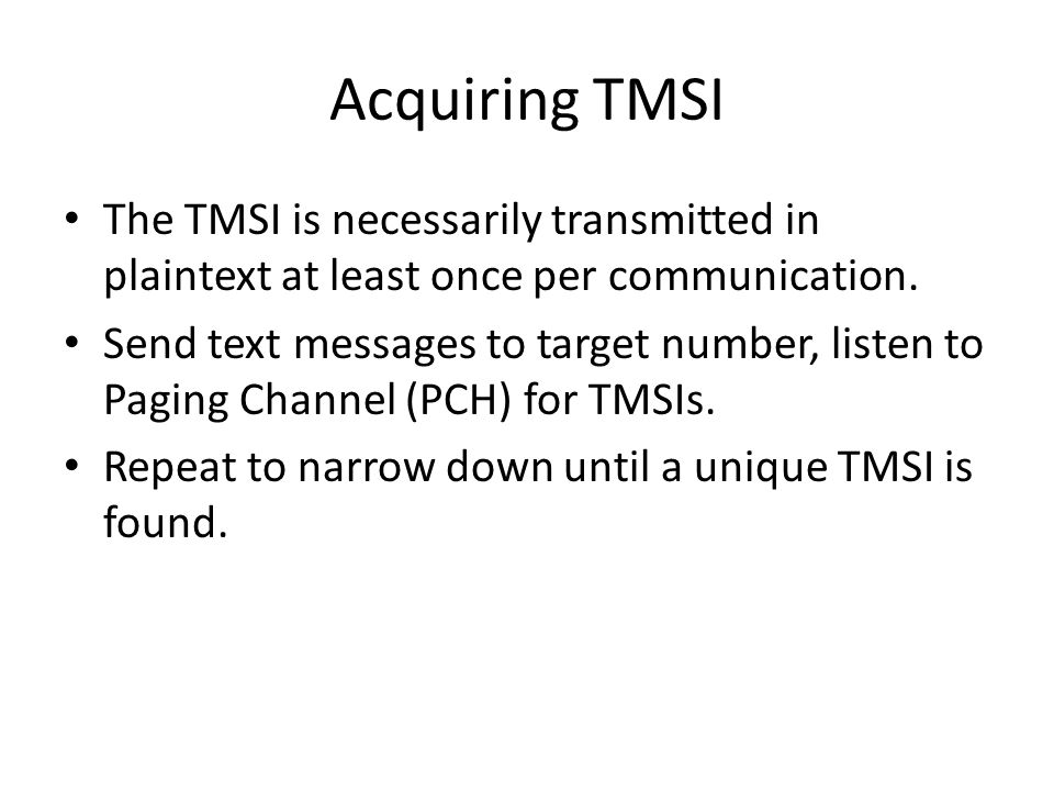 Acquiring TMSI The TMSI is necessarily transmitted in plaintext at least once per communication.