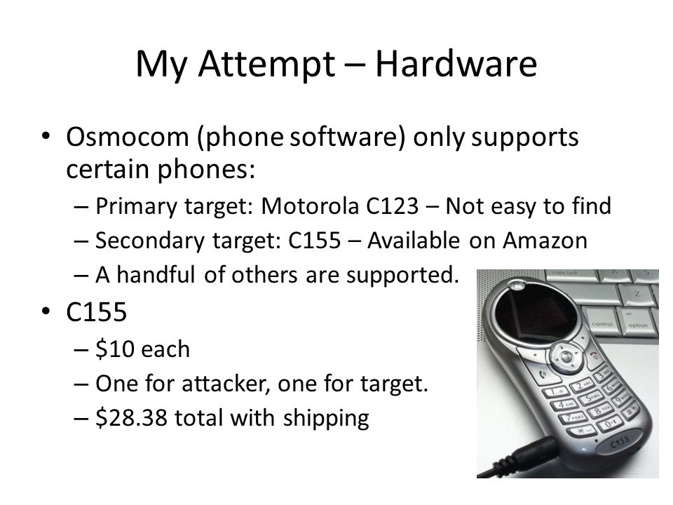 My Attempt – Hardware Osmocom (phone software) only supports certain phones: Primary target: Motorola C123 – Not easy to find.