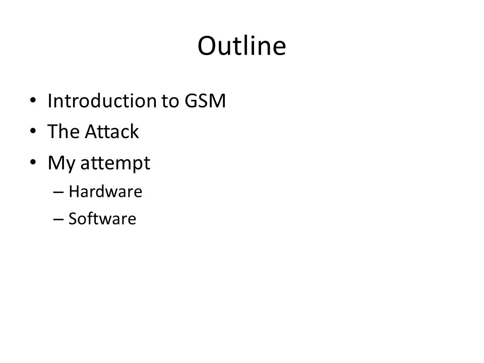 Outline Introduction to GSM The Attack My attempt Hardware Software