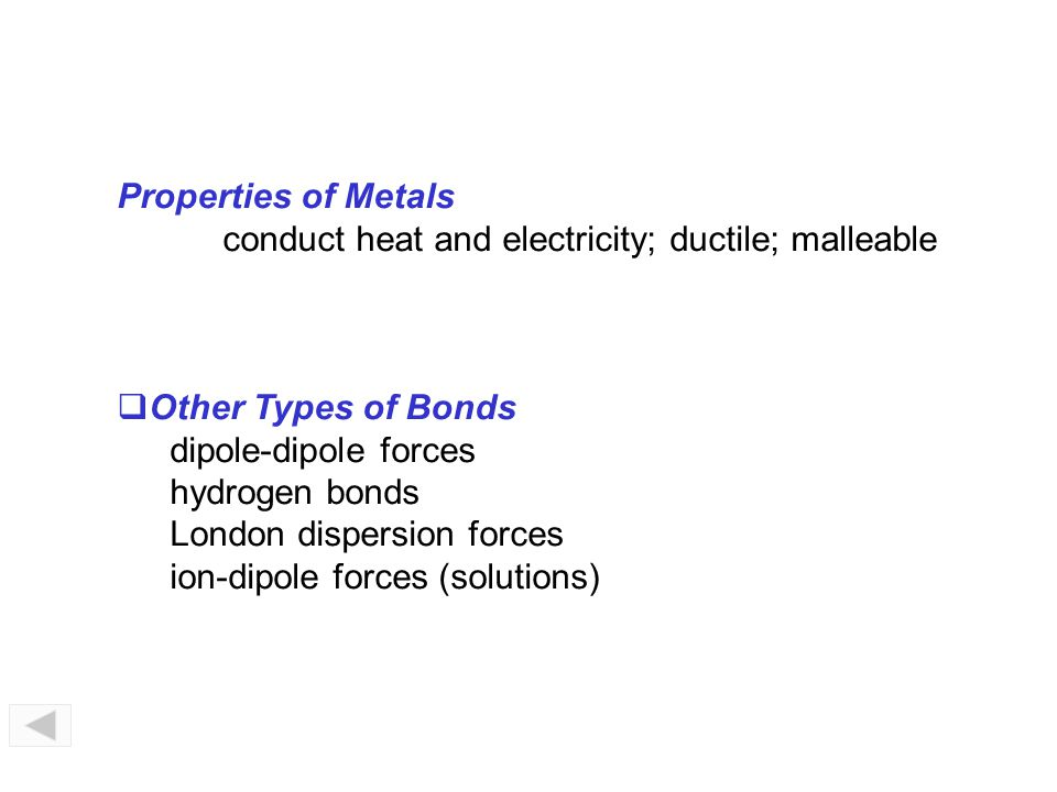 Properties of Metals conduct heat and electricity; ductile; malleable. Other Types of Bonds. dipole-dipole forces.