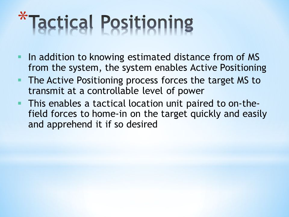 Tactical Positioning In addition to knowing estimated distance from of MS from the system, the system enables Active Positioning.