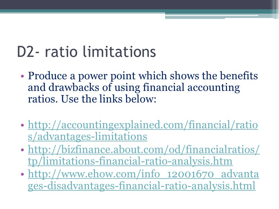 D2- ratio limitations Produce a power point which shows the benefits and drawbacks of using financial accounting ratios. Use the links below: