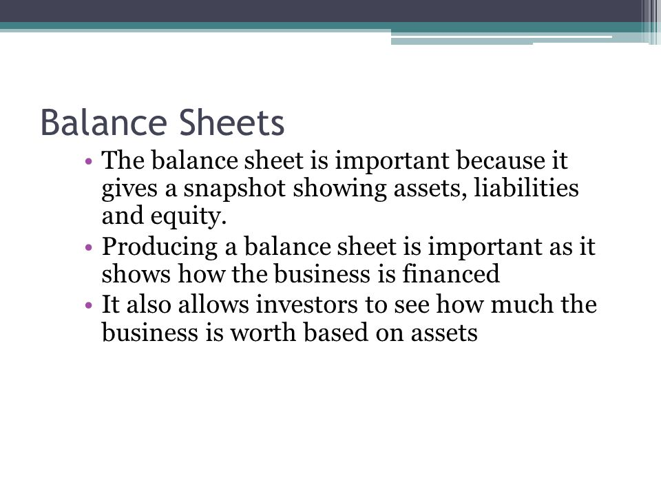 Balance Sheets The balance sheet is important because it gives a snapshot showing assets, liabilities and equity.