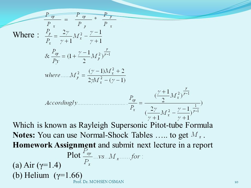 Where : Which is known as Rayleigh Supersonic Pitot-tube Formula Notes: You can use Normal-Shock Tables ….. to get . Homework Assignment and submit next lecture in a report Plot (a) Air (γ=1.4) (b) Helium (γ=1.66)