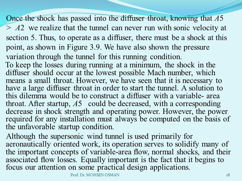 Once the shock has passed into the diffuser throat, knowing that A5 > A2 we realize that the tunnel can never run with sonic velocity at section 5. Thus, to operate as a diffuser, there must be a shock at this point, as shown in Figure 3.9. We have also shown the pressure variation through the tunnel for this running condition.