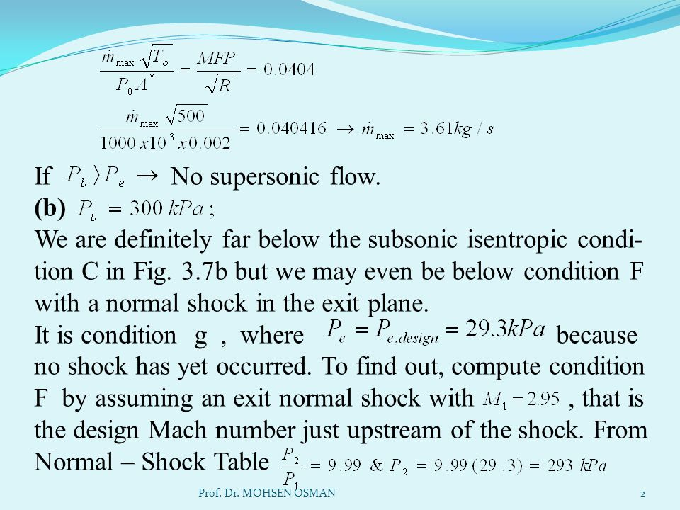 If No supersonic flow. (b) We are definitely far below the subsonic isentropic condi-tion C in Fig. 3.7b but we may even be below condition F with a normal shock in the exit plane. It is condition g , where because no shock has yet occurred. To find out, compute condition F by assuming an exit normal shock with , that is the design Mach number just upstream of the shock. From Normal – Shock Table
