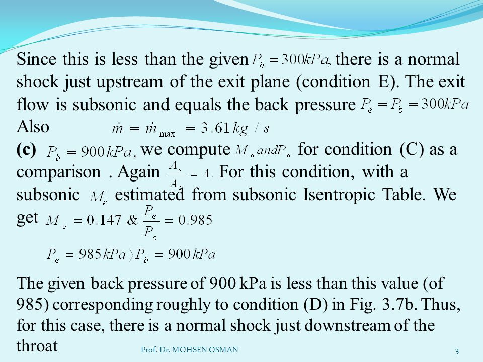 Since this is less than the given there is a normal shock just upstream of the exit plane (condition E). The exit flow is subsonic and equals the back pressure Also (c) we compute for condition (C) as a comparison . Again For this condition, with a subsonic estimated from subsonic Isentropic Table. We get The given back pressure of 900 kPa is less than this value (of 985) corresponding roughly to condition (D) in Fig. 3.7b. Thus, for this case, there is a normal shock just downstream of the throat