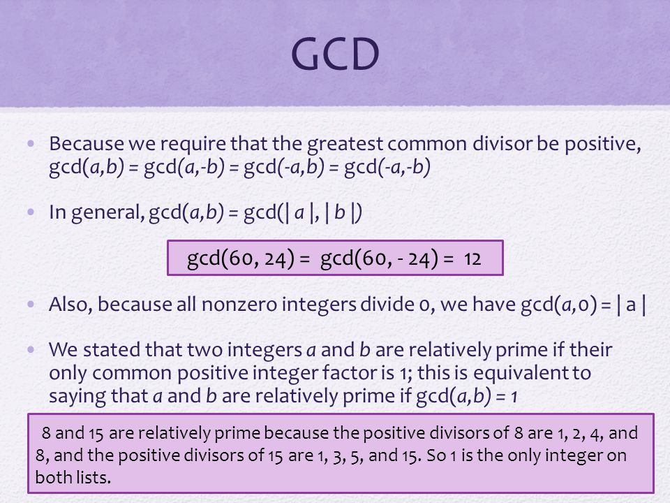 GCD Because we require that the greatest common divisor be positive, gcd(a,b) = gcd(a,-b) = gcd(-a,b) = gcd(-a,-b)