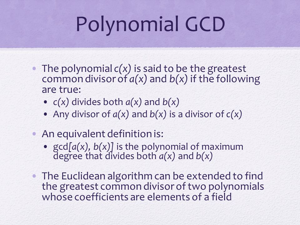 Polynomial GCD The polynomial c(x) is said to be the greatest common divisor of a(x) and b(x) if the following are true: