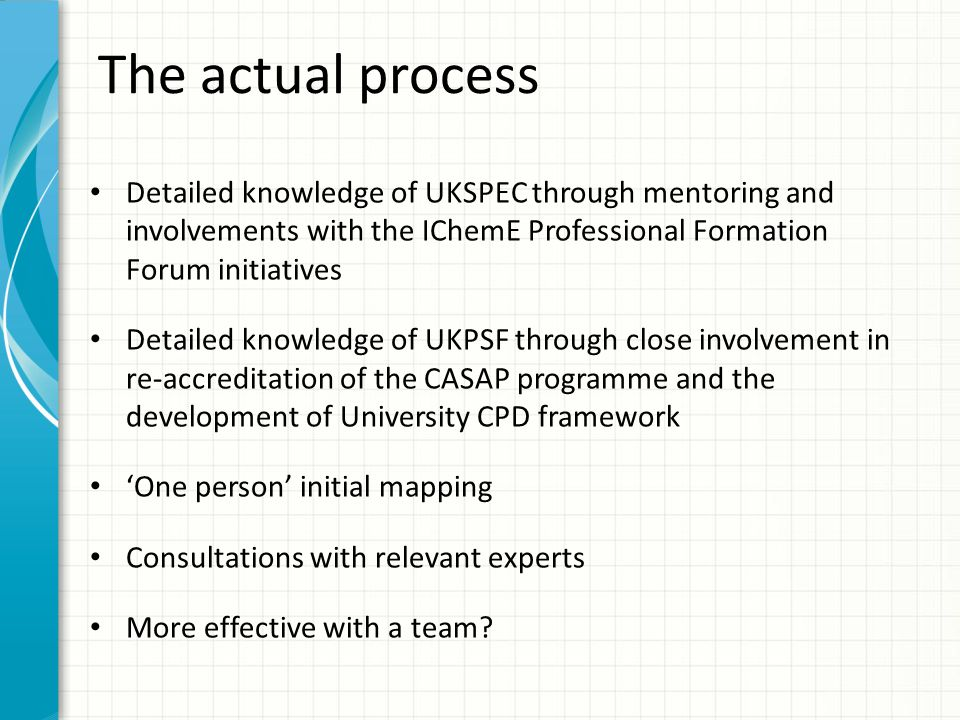 The actual process Detailed knowledge of UKSPEC through mentoring and involvements with the IChemE Professional Formation Forum initiatives.