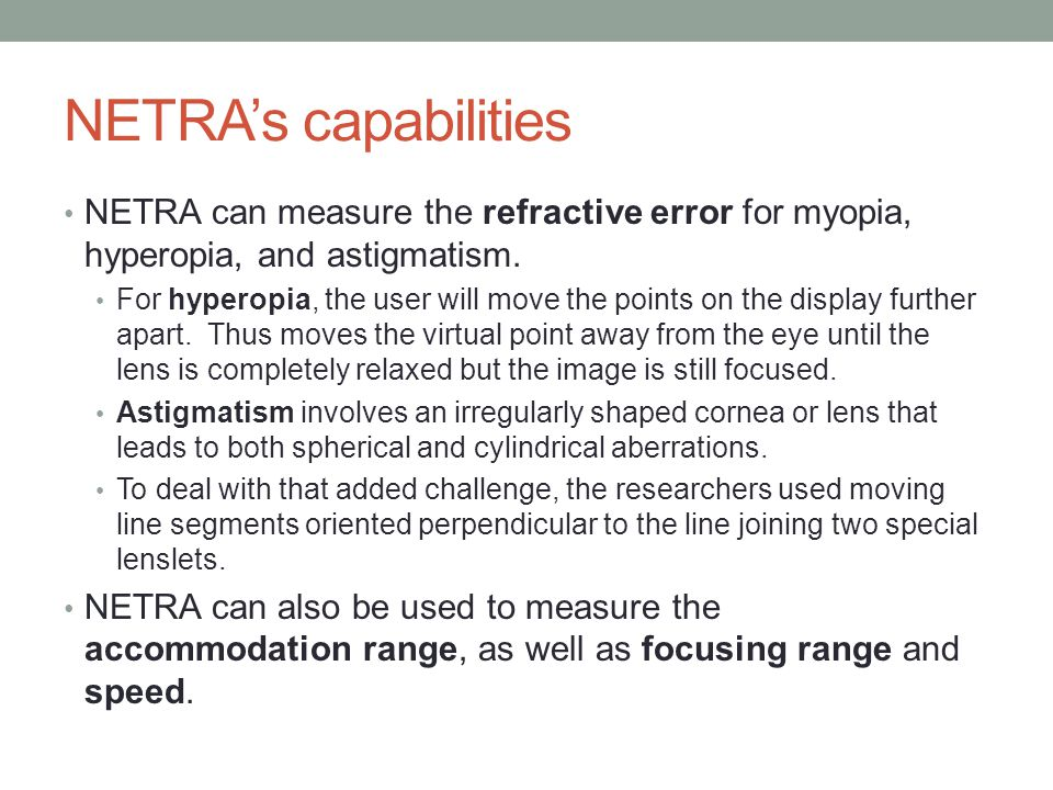 NETRA's capabilities NETRA can measure the refractive error for myopia, hyperopia, and astigmatism.