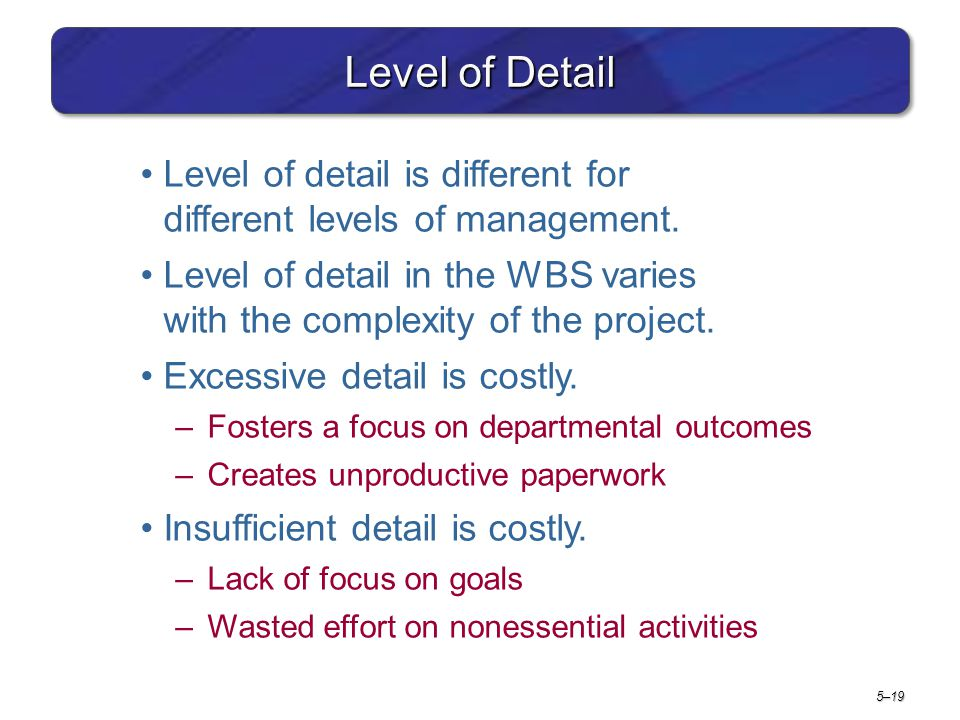Project Management 6e. Level of Detail. Level of detail is different for different levels of management.